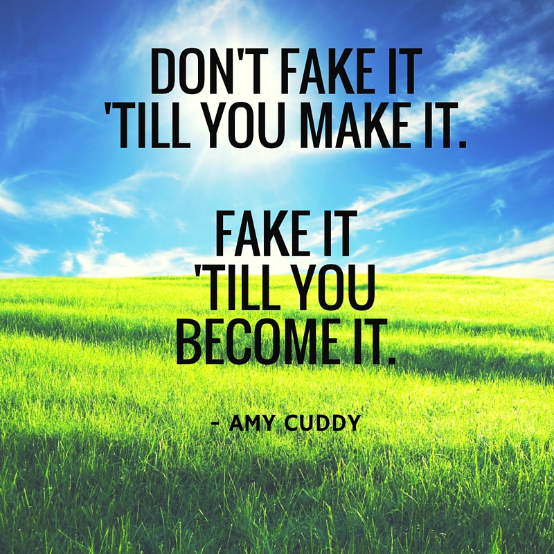 """Fake it 'till you become it"""